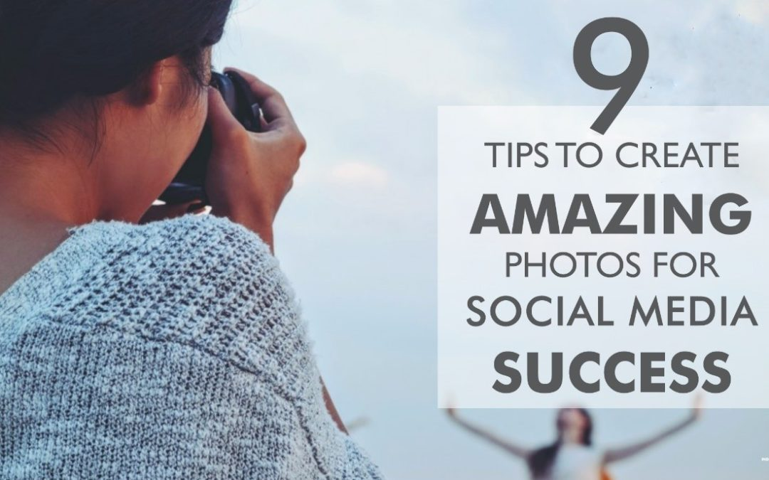 9 Tips To Create Amazing Photos For Social Media Success
